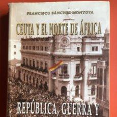 Libros de segunda mano: CEUTA Y EL NORTE DE AFRICA - REPUBLICA GUERRA Y REPRESION 1931 - 1944 FRANCISCO SANCHEZ MONTOYA . Lote 199977213