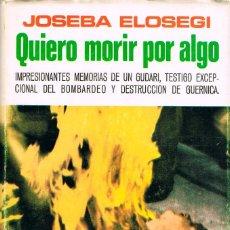 Libros de segunda mano: QUIERO MORIR POR ALGO, MEMORIAS DE JOSEBA ELOSEGUI, GUDARI EN GUERNICA DURANTE EL BOMBARDEO NAZI,. Lote 205772166