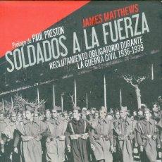 Libros de segunda mano: SOLDADOS A LA FUERZA. RECLUTAMIENTO OBLIGATORIO GUERRA CIVIL 1936-1939- JAMES MATTHEWS. Lote 238277125