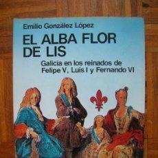 Libros de segunda mano: EMILIO GONZÁLEZ LÓPEZ - EL ALBA FLOR DE LIS. GALICIA EN REINADOS DE FELIPE V, LUIS I Y FERNANDO VI. Lote 36636508