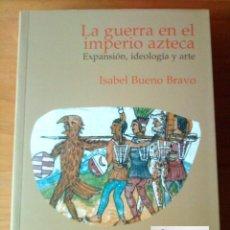Libros de segunda mano: LA GUERRA EN EL IMPERIO AZTECA - EXPANSIÓN, IDEOLOGÍA Y ARTE - ISABEL BUENO BRAVO - A ESTRENAR. Lote 58065589