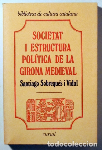 SOBREQUÉS I VIDAL, SANTIAGO - SOCIETAT I ESTRUCTURA POLÍTICA DE LA GIRONA MEDIEVAL - BARCELONA 1975 (Libros de Segunda Mano - Historia Antigua)