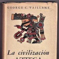 Libros de segunda mano: LA CIVILIZACIÓN AZTECA - GEORGE C. VAILLANT - FONDO DE CULTURA ECONOMICA 1955 2º EDICION. Lote 240603975