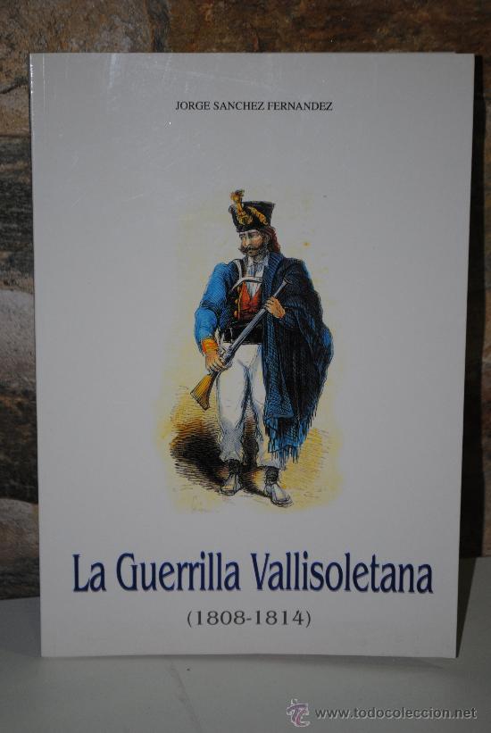 GUERRA DE LA INDEPENDENCIA. LA GUERRILLA VALLISOLETANA. (1808-1814). JORGE SANCHEZ FERNANDEZ. (Libros de Segunda Mano - Historia Moderna)
