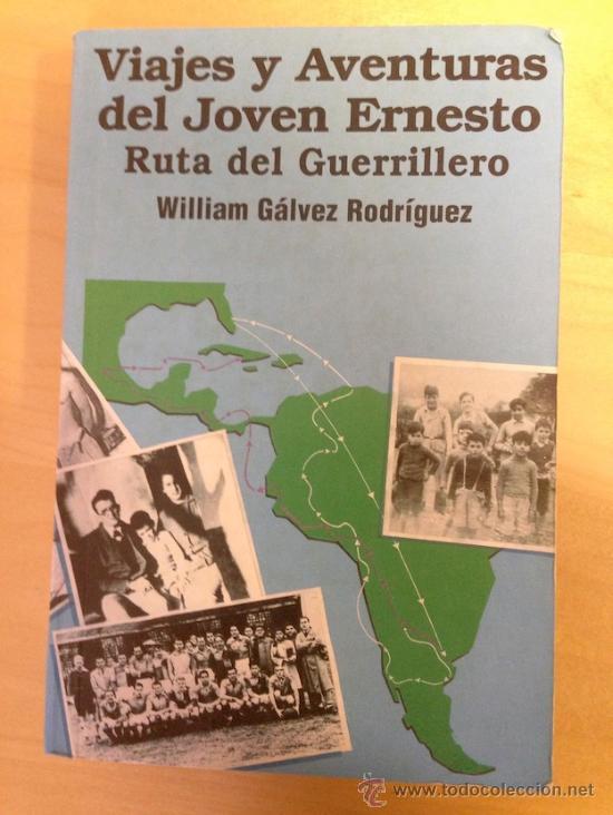 VIAJES Y AVENTURAS DEL JOVEN ERNESTO. RUTA DE UN GUERRILLERO. WILLIAM GALVEZ RODRIGUEZ. CUBA. CHE. (Libros de Segunda Mano - Historia Moderna)