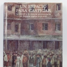 Libros de segunda mano: UN ESPACIO PARA CASTIGAR, LA CÁRCEL Y LA CIENCIA PENITENCIARIA EN ESPAÑA SIGLOS XVIII-XIX. ED SERVAL. Lote 41107540