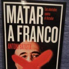 Libros de segunda mano: MATAR A FRANCO. LOS ATENTADOS CONTRA EL DICTADOR. ANTONI BATISTA, ED / DEBATE - 2015. COMO NUEVO.. Lote 49035260
