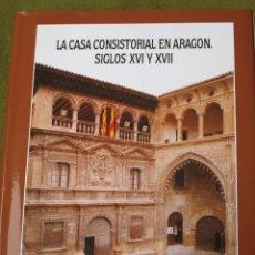Libros de segunda mano: LA CASA CONSISTORIAL EN ARAGON. SIGLOS XVI Y XVII - 1ª:EDICION. ZARAGOZA : 1999.. Lote 53352125