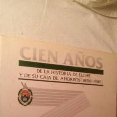 Libros de segunda mano: CIEN AÑOS DE LA HISTORIA DE ELCHE Y DE SU CAJA DE AHORROS ( 1886-1986), 1986. Lote 59843609