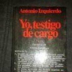 Libros de segunda mano: YO, TESTIGO DE CARGO - ANTONIO IZQUIERDO. HISTORIA Y POLITICA. CRITICA. DESCRIBE COMO PERIODO NEGRO. Lote 73765091