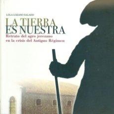 Libros de segunda mano: LA TIERRA ES NUESTRA: RETRATO DEL AGRO JEREZANO EN LA CRISIS DEL ANTIGUO RÉGIMEN- M.D. LOZANO SALADO. Lote 104778199