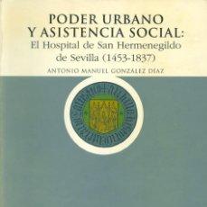 Libros de segunda mano: PODER URBANO Y ASISTENCIA SOCIAL: EL HOSPITAL DE SAN HERMENEGILDO DE SEVILLA (1453-1837). Lote 104828199
