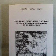 Libros de segunda mano: PROPIEDAD, EXPLOTACIÓN Y RENTAS: EL CLERO REGULAR ZARAGOZANO EN EL SIGLO XVIII / ANGELA ATIENZA. Lote 125974151