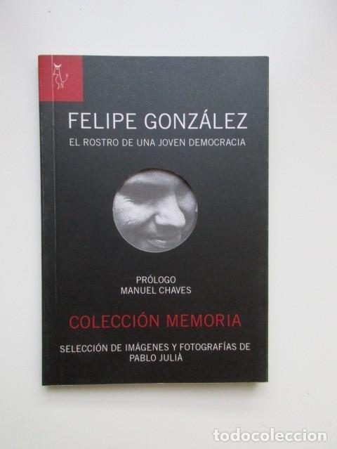 FELIPE GONZÁLEZ, EL ROSTRO DE UNA JOVEN DEMOCRACIA, PRÓLOGO MANUEL CHAVES, FOTOS PABLO JULIÁ (Libros de Segunda Mano - Historia Moderna)