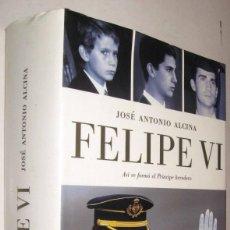 Libros de segunda mano: FELIPE VI - ASI SE FORMO EL PRINCIPE HEREDERO - JOSE ANTONIO ALCINA - ILUSTRADO. Lote 171577123