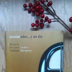 Libros de segunda mano: SESENTA AÑOS… Y UN DÍA. HISTORIAS DE UNA RADIO LLAMADA ZARAGOZA. Lote 172089069