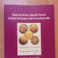 Libros de segunda mano: RAMÓN JOSÉ DE ARCE: INQUISIDOR GENERAL, ARZOBISPO DE ZARAGOZA Y LÍDER DE LOS AFRANCESADOS. Lote 179164092