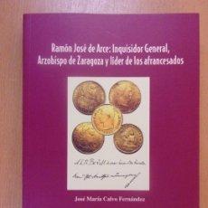 Libros de segunda mano: RAMÓN JOSÉ DE ARCE: INQUISIDOR GENERAL, ARZOBISPO DE ZARAGOZA Y LÍDER DE LOS AFRANCESADOS. Lote 180478350