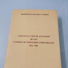 Libros de segunda mano: CINCUENTA AÑOS DE ACTUACIÓN DE LOS CUERPOS DE INGENIEROS INDUSTRIALES 1931-1981. MADRID, 1982.. Lote 183408603