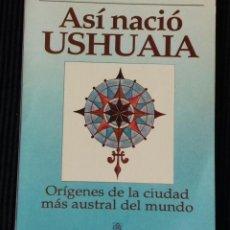 Libros de segunda mano: ASI NACIO USHUAIA. ORIGENES DE LA CIUDAD MAS AUSTRAL DEL MUNDO. PLUS ULTRA 1992.. Lote 192050292