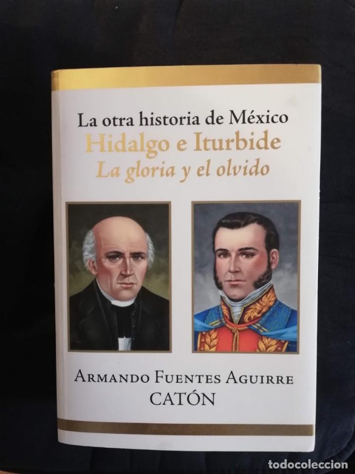 LA OTRA HISTORIA DE MÉXICO HIDALGO E ITURBIDE -LA GLORIA Y EL OLVIDO-ARMANDO FUENTES AGUIRRE CATÓN (Libros de Segunda Mano - Historia Moderna)