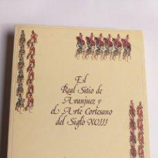 Libros de segunda mano: EL REAL SITIO DE ARANJUEZ Y EL ARTE CORTESANO DEL SIGLO XVIII . HISTORIA ARTE. Lote 215321075