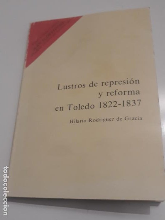LUSTROS DE REPRESION Y REFORMA EN TOLEDO 1822 -1837 - HILARIO RODRIGUEZ DE GRACIA. (Libros de Segunda Mano - Historia Moderna)