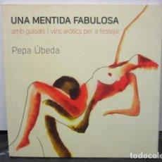 Libros de segunda mano: UNA MENTIDA FABULOSA. AMB GUISATS I VINS ERÒTICS PER A FESTEJAR - DE PEPA ÚBEDA - COMO NUEVO. Lote 158990082
