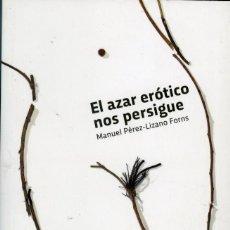 Libros de segunda mano: MANUEL PÉREZ-LIZANO FORNS, EL AZAR ERÓTICO NOS PERSIGUE, ZARAGOZA, EDICIONES PR, 2016.. Lote 167693268
