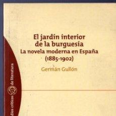 Libros de segunda mano: EL JARDÍN INTERIOR DE LA BURGUESÍA, LA NOVELA MODERNA EN ESPAÑA (1885 - 1902). GERMÁN GULLÓN.. Lote 39984582