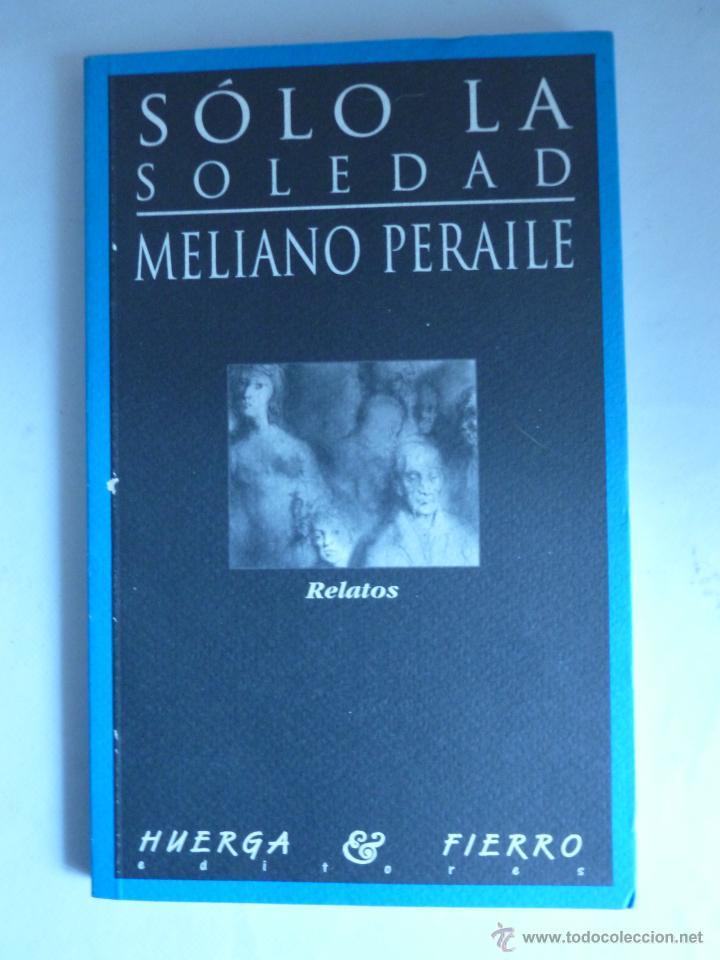 SOLO LA SOLEDAD. MELIANO PERAILE. HUERGA Y FIERRO. 1996 151 PAG (Libros de Segunda Mano (posteriores a 1936) - Literatura - Narrativa - Otros)