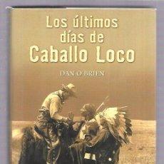 Libros de segunda mano: LOS ÚLTIMOS DÍAS DE CABALLO LOCO. DAN O´BRIEN. EDICIONES B, GRUPO Z. MADRID 2001. 315 PAGS. 23,8X16 . Lote 53011350