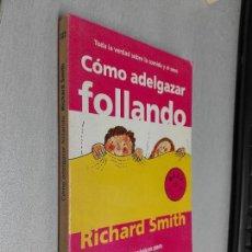 Libros de segunda mano: CÓMO ADELGAZAR FOLLANDO / RICHARD SMITH / DEBOLSILLO 2004. Lote 98781147