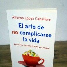 Libros de segunda mano: EL ARTE DE NO COMPLICARSE LA VIDA. LÓPEZ CABALLERO ALFONSO, TOMARTE LA VIDA CON HUMOR 1 ª ED. 2013. Lote 103698959