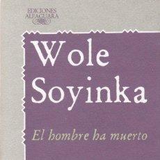 Libros de segunda mano: WOLE SOYINKA - EL HOMBRE HA MUERTO - EDITORIAL ALFAGUARA 1988. Lote 121702491