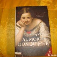 Libros de segunda mano: ANDRES TRAPIELLO. AL MORIR DON QUIJOTE. EDICIONES DESTINO, 2005. Lote 133149394