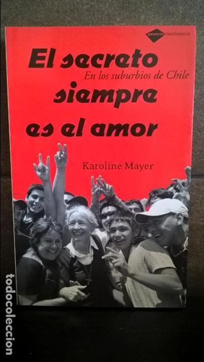 EL SECRETO SIEMPRE ES EL AMOR. EN LOS SUBURBIOS DE CHILE. KAROLINE MAYER. TESTIMONIO 2008. (Libros de Segunda Mano (posteriores a 1936) - Literatura - Narrativa - Otros)