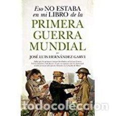 Libros de segunda mano: ESO NO ESTABA EN MI LIBRO DE LA PRIMERA GUERRA MUNDIAL JOSÉ LUIS HERNÁNDEZ. Lote 143155102