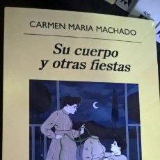 Libros de segunda mano: SU CUERPO Y OTRAS FIESTAS. CARMEN MARIA MACHADO. ANAGRAMA PRIMERA EDICION 2018. . Lote 159398850