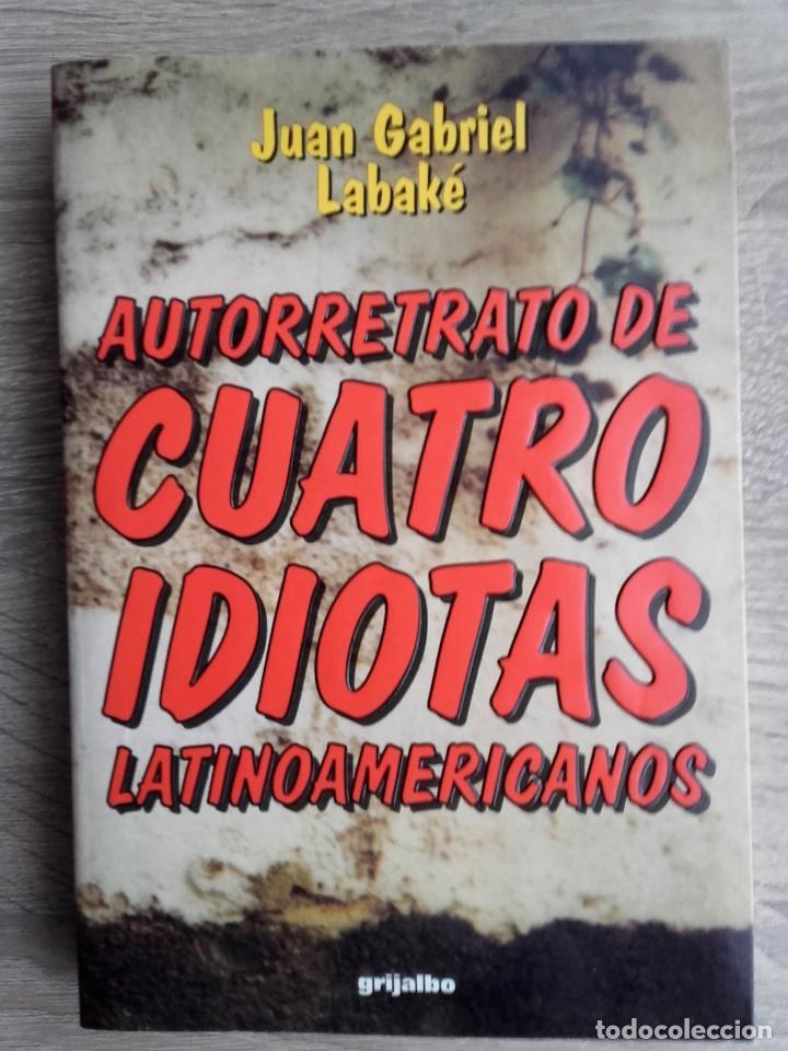 AUTORRETRATO DE CUATRO IDIOTAS LATINOAMERICANOS ** JUAN GABRIEL LABAKÉ, (Libros de Segunda Mano (posteriores a 1936) - Literatura - Narrativa - Otros)