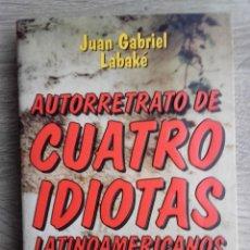 Libros de segunda mano: AUTORRETRATO DE CUATRO IDIOTAS LATINOAMERICANOS ** JUAN GABRIEL LABAKÉ,. Lote 168355960