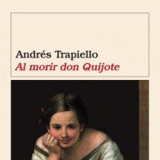 Libros de segunda mano: ANDRÉS TRAPIELLO. AL MORIR DON QUIJOTE.- NUEVO. Lote 224387955