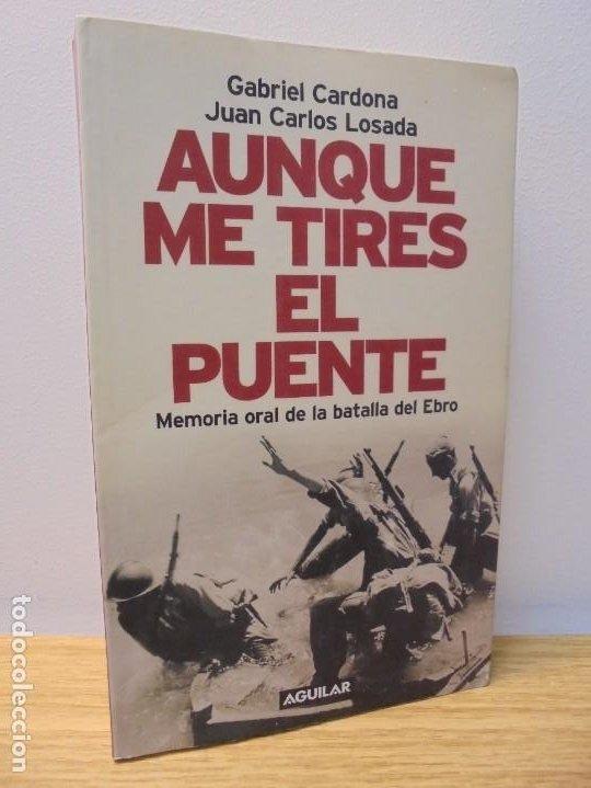 AUNQUE ME TIRES EL PUENTE. MEMORIA DE LA BATALLA DEL EBRO. GABRIEL CARDONA. JUAN CARLOS LOSADA. 2004 (Libros de Segunda Mano (posteriores a 1936) - Literatura - Narrativa - Otros)