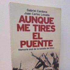 Libros de segunda mano: AUNQUE ME TIRES EL PUENTE. MEMORIA DE LA BATALLA DEL EBRO. GABRIEL CARDONA. JUAN CARLOS LOSADA. 2004. Lote 288490018