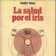 Libros de segunda mano: LA SALUD POR EL IRIS - ANDRÉ ROUX. Lote 96352199
