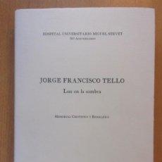 Libros de segunda mano: JORGE FRANCISCO TELLO. LUZ EN LA SOMBRA / HOSPITAL UNIVERSITARIO MIGUEL SERVET. 2005. Lote 195157918