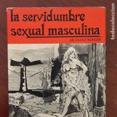Libros de segunda mano: LA SERVIDUMBRE SEXUAL MASCULINA. DR. FRANZ KLINGER. ED. SAGITARIO. BARCELONA, 1969. PAGS: 193.. Lote 273631233