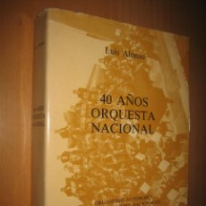Libros de segunda mano: 40 AÑOS. ORQUESTA NACIONAL - LUIS ALONSO (FIRMADO Y DEDICADO POR EL AUTOR.) MÚSICA. Lote 40600340