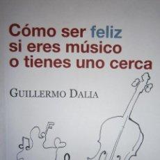 Libros de segunda mano: COMO SER FELIZ SI ERES MUSICO O TIENES UNO CERCA GUILLERMO DALIA CIRUJEDA MUNDIMUSICA 2008. Lote 91080050