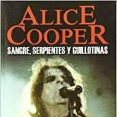 Libros de segunda mano: ALICE COOPER: SANGRE, SERPIENTES Y GUILLOTINAS -BIOGRAFIA EN CASTELLANO 15X20 PÁGINAS: 240. Lote 110464475